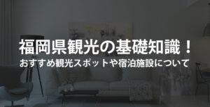 福岡県観光の基礎知識!おすすめ観光スポットや宿泊施設について